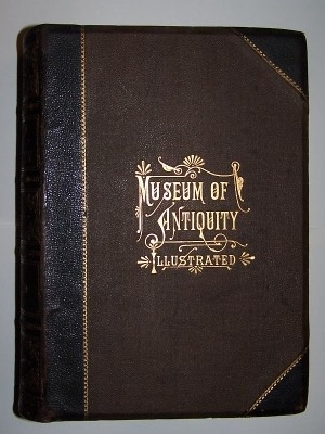 Image for MUSEUM OF ANTIQUITY - A Description of Ancient Life  Employments, Amusements, Customs and Habits, The Cities, Palaces, Monuments and Tombs, The Literature and Fine Arts of 3,000 Years Ago
